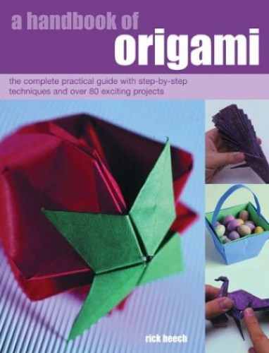 A Handbook of Origami: The Complete Practical Guide with Step-by-step Techniques and Over 80 Exciting Projects by Rick Beech