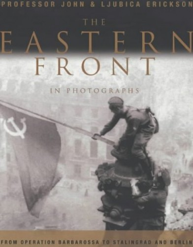 The Eastern Front in Photographs By John Erickson