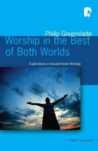 Worship in the Best of Both Worlds: Explorations in Ancient-Future Worship by Philip Greenslade