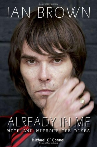 Ian Brown - Already In Me: With and Without the Roses By Michael O'Connell