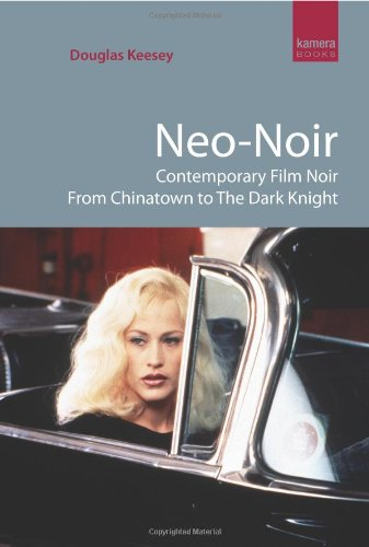 Neo-Noir : Contemporary Film Noir from Chinatown to The Dark Knight (Kamera Books) By Douglas Keesey