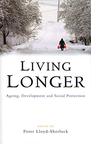 Living Longer: Ageing, Development and Social Protection By Edited by Peter Lloyd-Sherlock