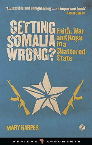 Getting Somalia Wrong?: Faith, War and Hope in a Shattered State (African Arguments) By Mary Harper