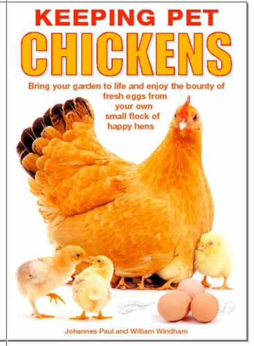 Keeping Pet Chickens: Bring your garden to life and enjoy the bounty of fresh eggs from your own small flock of happy hens By William Windham