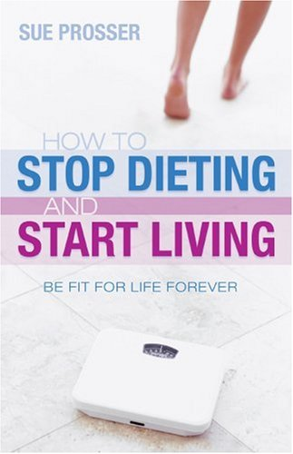 How to Stop Dieting and Start Living By Sue Prosser