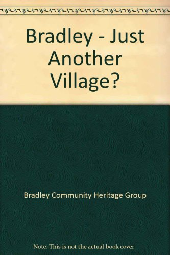 Bradley - Just Another Village? By Bradley Community Heritage Group