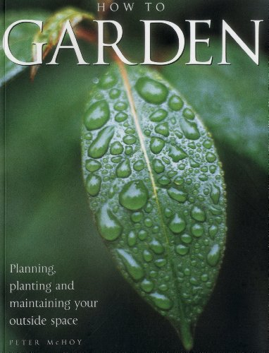 How to Garden: Planning, Planting, and Maintaining Your Outside Space by Peter McHoy