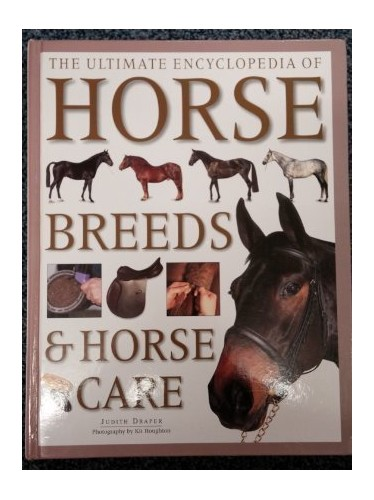 The Ultimate Encyclopedia of Horse Breeds and Horse Care By Judith Draper