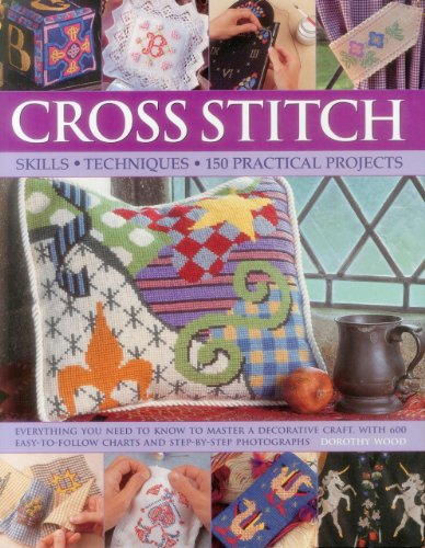 Cross stitch: Everything You Need to Know to Master a Decorative Craft, with 600 Easy-to-follow Charts and Step-by-step Photographs By Dorothy Wood