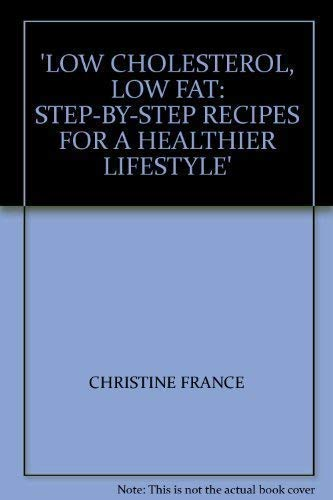 LOW CHOLESTEROL, LOW FAT: STEP-BY-STEP RECIPES FOR A HEALTHIER LIFESTYLE By CHRISTINE FRANCE