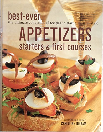 Best-Ever Appetizers, Starters & First Courses (The Ultimate Collection of Recipes to Start a Meal in Style) By Christine (Contributing Editor) Ingram