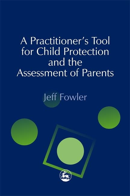 A Practitioner's Tool for Child Protection and the Assessment of Parents by Jeff Fowler