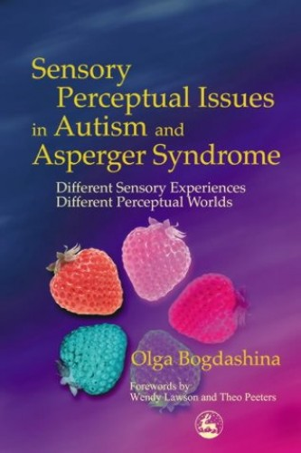 Sensory Perceptual Issues in Autism and Asperger Syndrome: Different Sensory Experiences - Different Perceptual Worlds by Olga Bogdashina