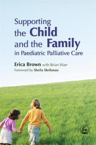 Supporting the Child and the Family in Paediatric Palliative Care By Erica Brown