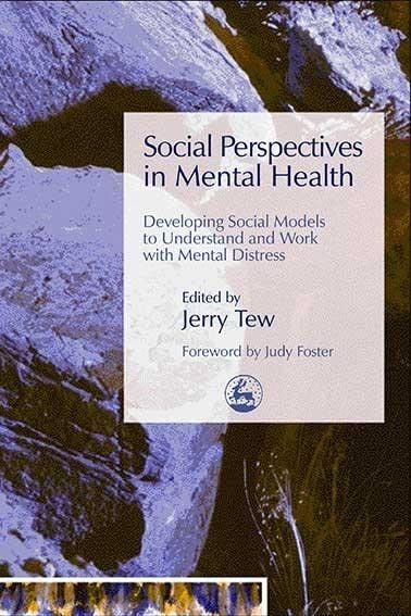 Social Perspectives in Mental Health: Developing Social Models to Understand and Work with Mental Distress Edited by Jerry Tew