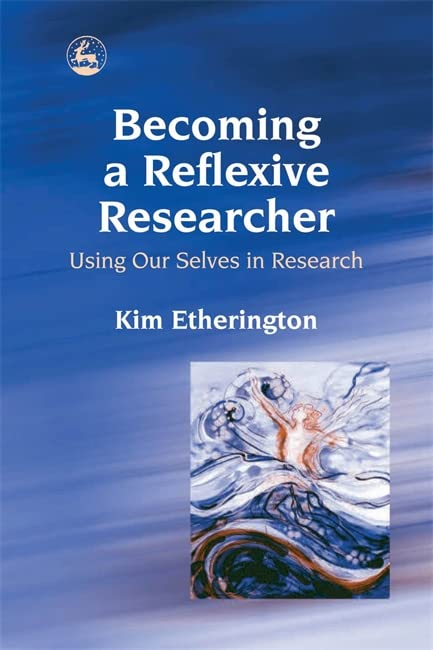 Becoming a Reflexive Researcher - Using Our Selves in Research By Kim Etherington