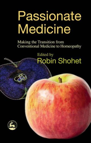 Passionate Medicine: Making the transition from conventional medicine to homeopathy Edited by Robin Shohet