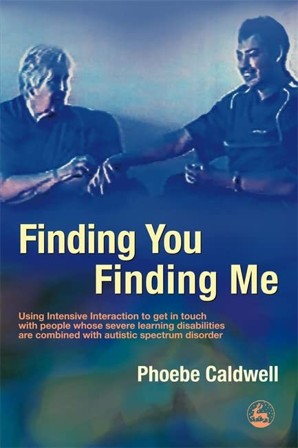 Finding You Finding Me: Using Intensive Interaction To Get In Touch With People Whose Severe Learning Disabilities Are Combined With Autistic Spectrum Disorder By Phoebe Caldwell