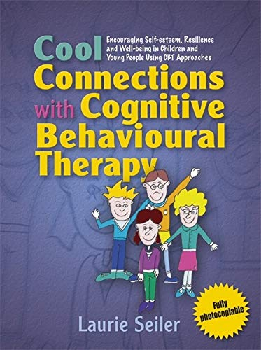 Cool Connections with Cognitive Behavioural Therapy: Encouraging Self-esteem, Resilience and Well-being in Children and Young People Using CBT Approaches by Laurie Seiler