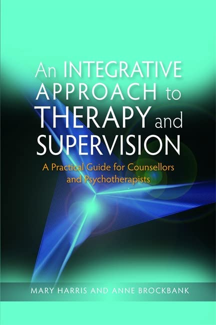 An Integrative Approach to Therapy and Supervision: A Practical Guide for Counsellors and Psychotherapists By Mary Harris