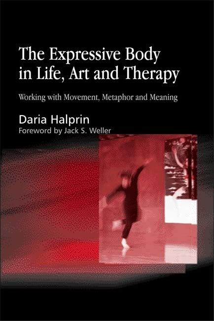 The Expressive Body in Life, Art, and Therapy: Working with Movement, Metaphor and Meaning By Daria Halprin