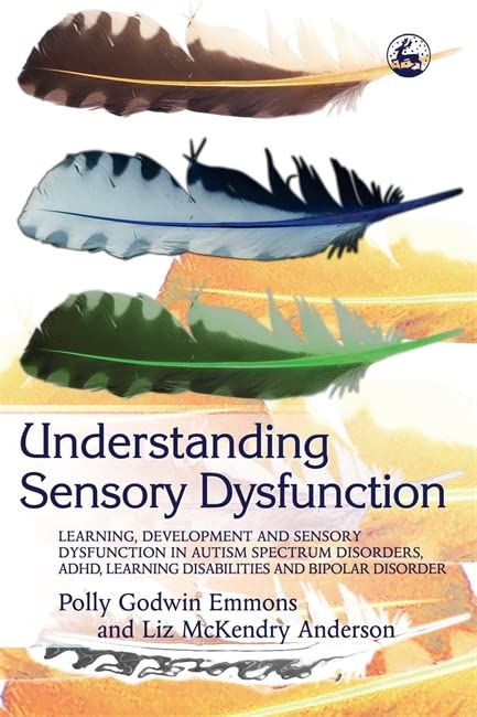 Understanding Sensory Dysfunction: Learning, Development and Sensory Dysfunction in Autism Spectrum Disorders, ADHD, Learning Disabilities and Bipolar Disorder By Polly Godwin Emmons