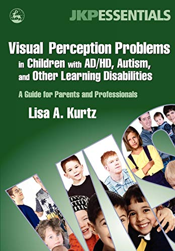 Visual Perception Problems in Children with AD/HD, Autism, and Other Learning Disabilities: A Guide for Parents and Professionals (JKP Essentials) By Lisa A. Kurtz