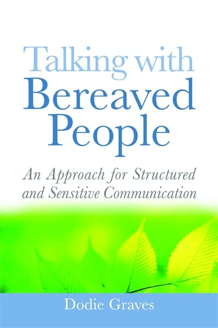 Talking With Bereaved People: An Approach for Structured and Sensitive Communication By Dodie Graves