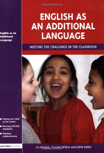 English as an Additional Language: Meeting the Challenge in the Classroom by Liz Haslam