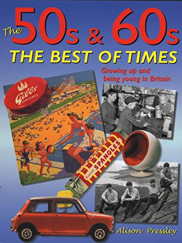 The 50s & 60s; The Best of Times: Growing Up and Being Young in Britain By Alison Pressley