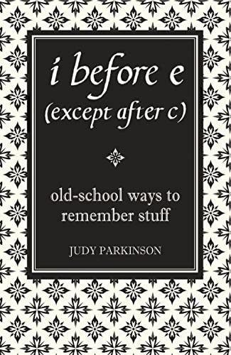i before e (except after c): Old-School Ways to Remember Stuff By Judy Parkinson