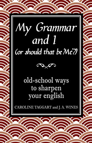 My Grammar and I (Or Should That be 'Me'?): Old-School Ways to Sharpen Your English by J. A. Wines