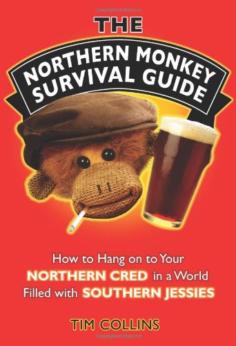 The Northern Monkey Survival Guide: How to Hold on to Your Northern Cred in a World Filled with Southern Jessies by Tim Collins