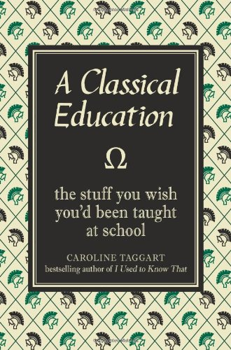 A Classical Education: The Stuff You Wish You'd Been Taught at School by Caroline Taggart