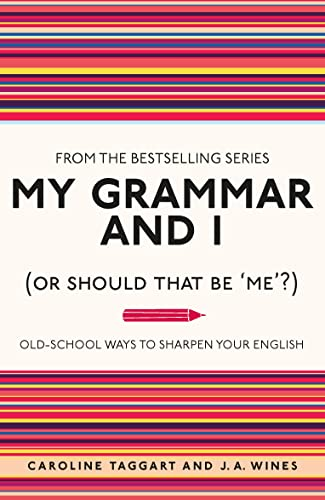 My Grammar and I (Or Should That Be 'Me'?): Old-School Ways to Sharpen Your English By Caroline Taggart