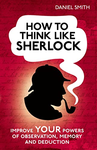 How to Think Like Sherlock: Improve Your Powers of Observation, Memory and Deduction by Daniel Smith