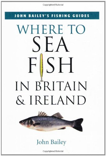 Where to Sea Fish in Britain and Ireland By John Bailey
