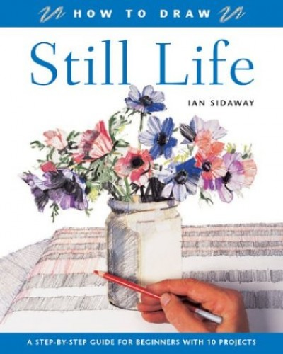 How to Draw: Still Life: A Step-by-step Guide for Beginners with 10 Projects By Ian Sidaway