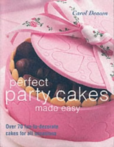 Perfect Party Cakes Made Easy: Over 70 Fun-to-decorate Cakes for All Occasions by Carol Deacon