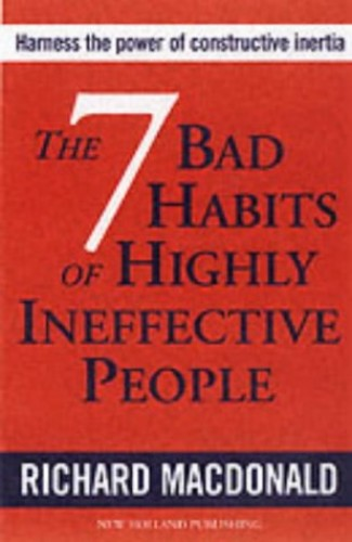 The Seven Bad Habits of Highly Ineffective People By Richard MacDonald