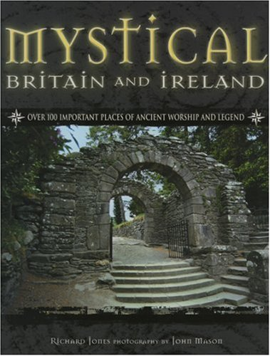 Mystical Britain and Ireland: Over 100 Important Places of Ancient Worship and Legend by Richard Jones