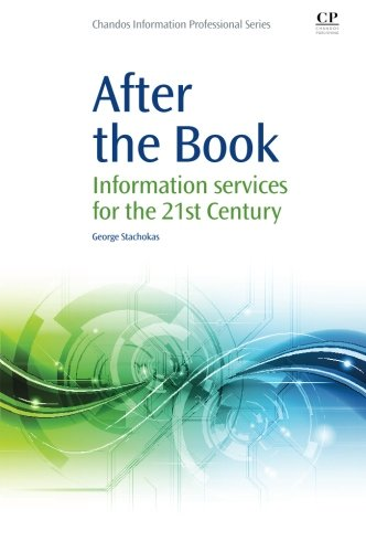 After the Book: Information Services for the 21st Century (Chandos Information Professional Series) By George Stachokas (Purdue University Libraries, USA)