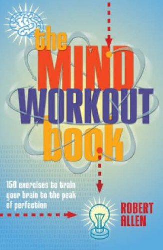 The Mind Workout Book: 150 Exercises to Train Your Brain to the Peak of Perfection by Robert Allen