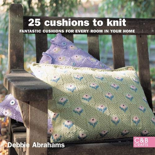 25 Cushions to Knit: Packed with Patterns for Cushions of Every Size to Suit Every Room in Your Home by Debbie Abrahams