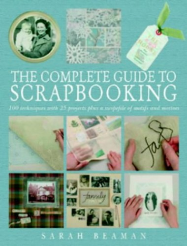 The Complete Guide to Scrapbooking: 100 Techniques and 25 Projects Plus a Swipefile of Motifs and Mottoes by Sarah Beaman