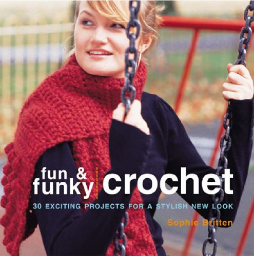 Fun and Funky Crochet: 30 Exciting Projects for a Stylish New Look by Sophie Britten
