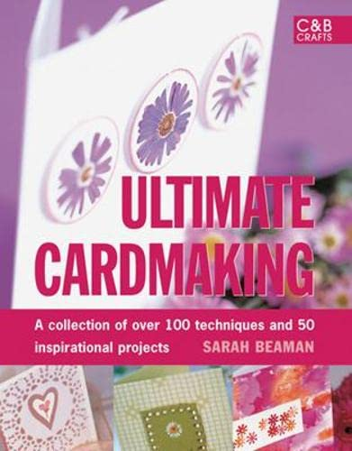 Ultimate Cardmaking: Over 100 Techniques & 50 Inspirational Projects by Sarah Beaman
