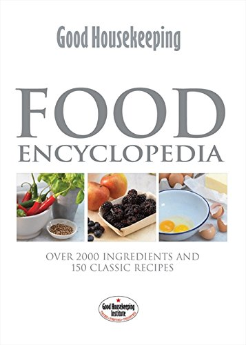 Food Encyclopedia: Over 2000 Ingredients and 150 Classic Recipes by Good Housekeeping Institute