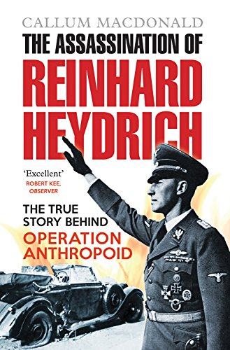 The Assassination of Reinhard Heydrich: The True Story Behind Operation Anthropoid by Callum MacDonald