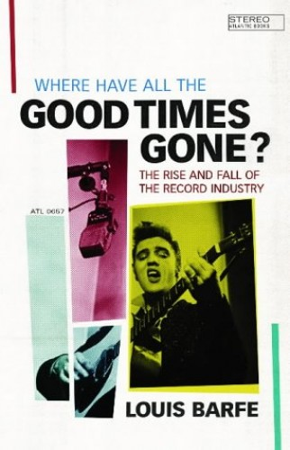 Where Have All The Good Times Gone: The Rise and Fall of the Record Industry By Louis Barfe